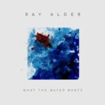 RAY ALDER - What The Water Wants